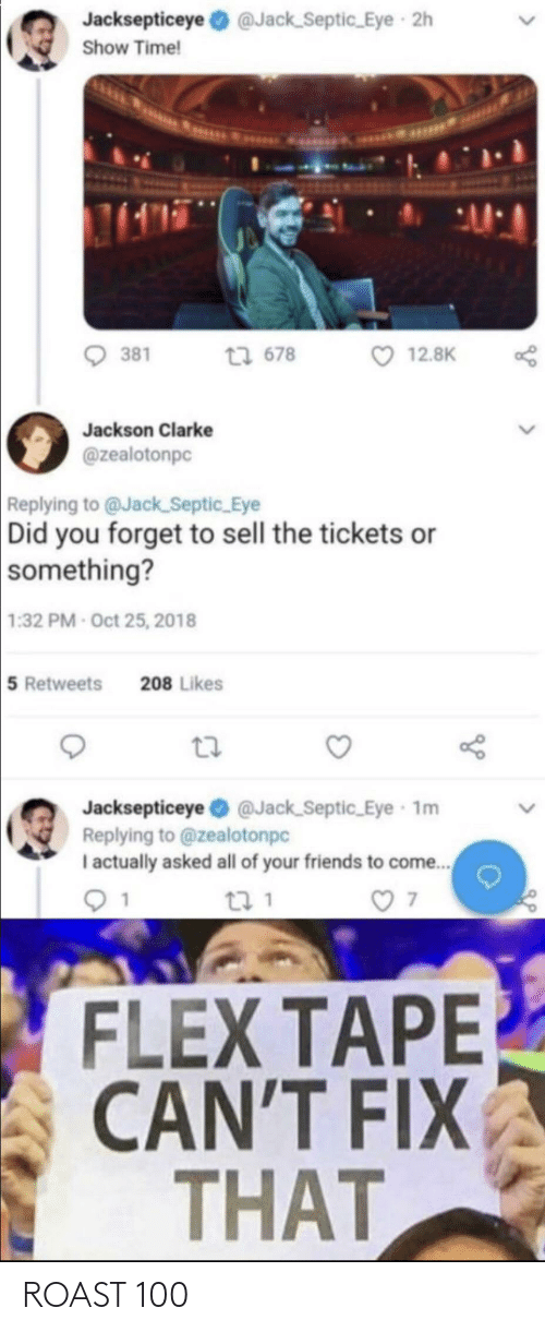 Flexing, Friends, and Roast: Jacksepticeye @Jack_Septic Eye 2h  Show Time!  1415  13 678  381  12.8K  Jackson Clarke  @zealotonpc  Replying to @Jack_Septic Eye  Did you forget to sell the tickets or  something?  1:32 PM Oct 25, 2018  5 Retweets  208 Likes  Jacksepticeye O @Jack_Septic Eye 1m  Replying to @zealotonpc  I actually asked all of your friends to come.  FLEX TAPE  CAN'T FIX  THAT ROAST 100