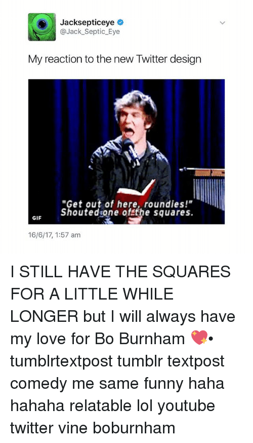 """Bo Burnham: Jacksepticeye  @Jack Septic Eye  My reaction to the new Twitter design  """"Get out of here, round ies!""""  shouted one of the squares.  GIF  16/6/17, 1:57 am I STILL HAVE THE SQUARES FOR A LITTLE WHILE LONGER but I will always have my love for Bo Burnham 💖• tumblrtextpost tumblr textpost comedy me same funny haha hahaha relatable lol youtube twitter vine boburnham"""