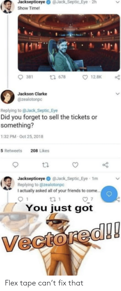 Flexing, Friends, and Reddit: Jacksepticeye O @Jack_Septic_Eye  2h  Show Time!  O 12.8K  381  t3 678  Jackson Clarke  @zealotonpc  Replying to @Jack_Septic_Eye  Did you forget to sell the tickets or  something?  1:32 PM Oct 25, 2018  5 Retweets  208 Likes  Jacksepticeye @Jack Septic_ Eye 1m  Replying to @zealotonpc  I actually asked all of your friends to come.  You just got  Vectored!! Flex tape can't fix that