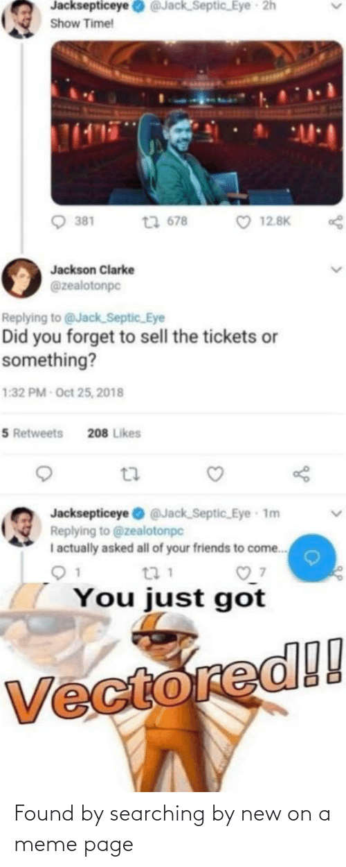 Friends, Meme, and Time: Jacksepticeye O @Jack_Septic_Eye 2h  Show Time!  O 12.8K  t7 678  381  Jackson Clarke  @zealotonpc  Replying to @Jack Septic_Eye  Did you forget to sell the tickets or  something?  1:32 PM Oct 25, 2018  5 Retweets  208 Likes  Jacksepticeye @Jack Septic Eye 1m  Replying to @zealotonpc  I actually asked all of your friends to come.  t7 1  You just got  Vectored!! Found by searching by new on a meme page