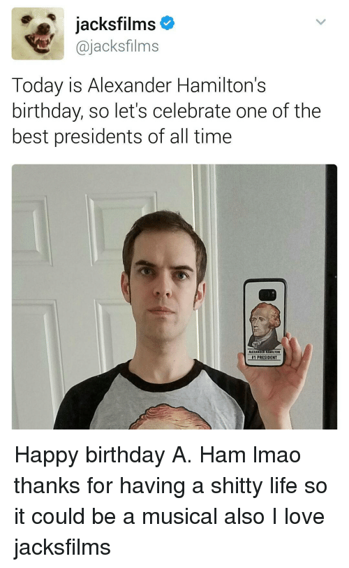 Hamilton Birthday: jacksfilms  @jacks films  Today is Alexander Hamilton's  birthday, so let's celebrate one of the  best presidents of all time  ALLIANO  MILTON  PRESIDENT  1 Happy birthday A. Ham lmao thanks for having a shitty life so it could be a musical also I love jacksfilms