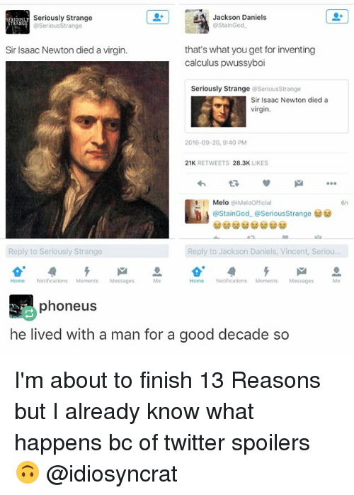 Staine: Jackson Daniels  Seriously Strange  @StainGod  Serious Strange  Sir Isaac Newton died a virgin.  that's what you get for inventing  calculus pwussyboi  Seriously Strange  g Serious strange  Sir Isaac Newton died a  virgin.  2016-09-20, 9:40 PM  21K  RETWEETS 28.3K  LIKES  Melo  Meloofficial  (a Stain God. SeriousStrange  Reply to Seriously Strange  Reply to Jackson Daniels, Vincent, Seriou.  Home Notifications Moments Messages  Home Notifications  Moments Messages  Me  phone us  he lived with a man for a good decade so I'm about to finish 13 Reasons but I already know what happens bc of twitter spoilers 🙃 @idiosyncrat