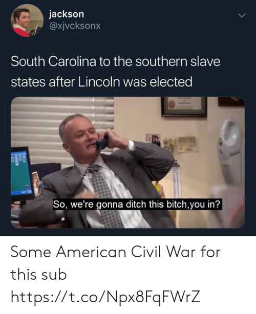 Bitch, American, and Civil War: jackson  @xjvcksonx  South Carolina to the southern slave  states after Lincoln was elected  So, we're gonna ditch this bitch,you in? Some American Civil War for this sub https://t.co/Npx8FqFWrZ