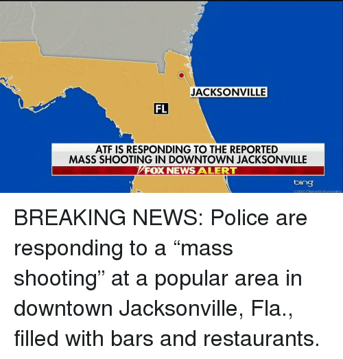 """Memes, News, and Police: JACKSONVILLE  FL  ATF IS RESPONDING TO THE REPORTED  MASS SHOOTING IN DOWNTOWN JACKSONVILLE  FOX NEWS ALERT  bing  918 M BREAKING NEWS: Police are responding to a """"mass shooting"""" at a popular area in downtown Jacksonville, Fla., filled with bars and restaurants."""