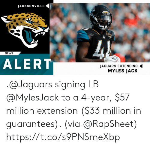 Memes, News, and 🤖: JACKSONVILLE  JAGSA  JAGS  NEWS  ALERT  JAGUARS EXTENDING  MYLES JACK .@Jaguars signing LB @MylesJack to a 4-year, $57 million extension ($33 million in guarantees). (via @RapSheet) https://t.co/s9PNSmeXbp