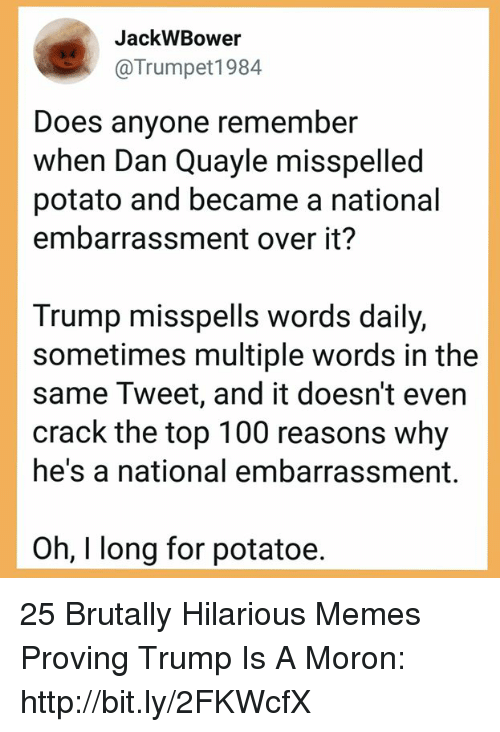top 100: JackWBower  @Trumpet1984  Does anyone remember  when Dan Quayle misspelled  potato and became a national  embarrassment over it?  Trump misspells words daily,  sometimes multiple words in the  same Tweet, and it doesn't even  crack the top 100 reasons why  he's a national embarrassment.  Oh, I long for potatoe. 25 Brutally Hilarious Memes Proving Trump Is A Moron: http://bit.ly/2FKWcfX