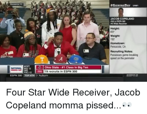 perimeter: JACOB COPELAND  Height:  Weight  192  Hometown  Pensacola, CA  Recruiting Notes  Possesses game-treaking  speed on the perimeter  ·晃  Ohio State . #1 Class in Big Ten  031 19 recruits in ESPN 300  PAC-12  ESPN 300 TOP ATH O: Auburem Four Star Wide Receiver, Jacob Copeland momma pissed...👀