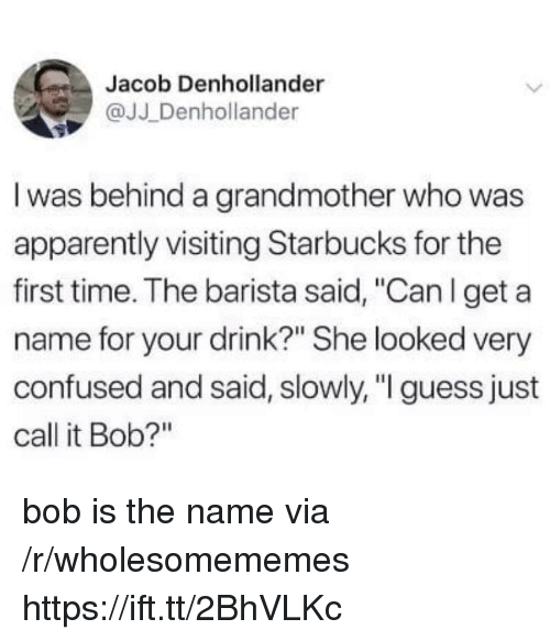 "Apparently, Confused, and Starbucks: Jacob Denhollander  @JJ Denhollander  I was behind a grandmother who was  apparently visiting Starbucks for the  first time. The barista said, ""Can l get a  name for your drink?"" She looked very  confused and said, slowly, "" guess just  call it Bob?"" bob is the name via /r/wholesomememes https://ift.tt/2BhVLKc"