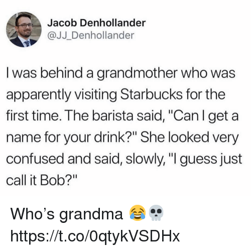 "Apparently, Confused, and Grandma: Jacob Denhollander  @JJ_Denhollander  l was behind a grandmother who was  apparently visiting Starbucks for the  first time. The barista said, ""Can I get a  name for your drink?"" She looked very  confused and said, slowly, ""I guess just  call it Bob?"" Who's grandma 😂💀 https://t.co/0qtykVSDHx"