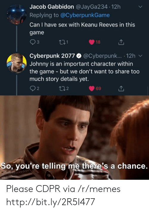 Memes, Sex, and The Game: Jacob Gabbidon @JayGa234 12h  Replying to @CyberpunkGame  Can I have sex with Keanu Reeves in this  game  3  18  Cyberpunk 2077 @Cyberpunk.. 12h  Johnny is an important character within  the game - but we don't want to share too  much story details yet.  2  t2  69  So, you're telling me there's a chance. Please CDPR via /r/memes http://bit.ly/2R5I477