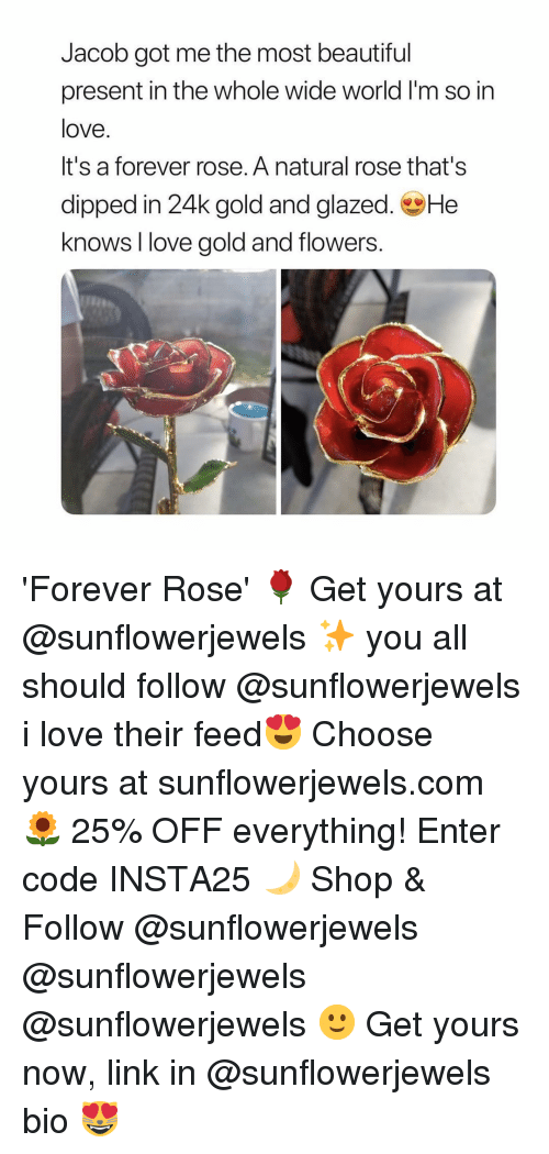 Beautiful, Love, and Flowers: Jacob got me the most beautiful  present in the whole wide world I'm so in  love.  It's a forever rose. A natural rose that's  dipped in 24k gold and glazed. He  knows I love gold and flowers 'Forever Rose' 🌹 Get yours at @sunflowerjewels ✨ you all should follow @sunflowerjewels i love their feed😍 Choose yours at sunflowerjewels.com 🌻 25% OFF everything! Enter code INSTA25 🌙 Shop & Follow @sunflowerjewels @sunflowerjewels @sunflowerjewels 🙂 Get yours now, link in @sunflowerjewels bio 😻