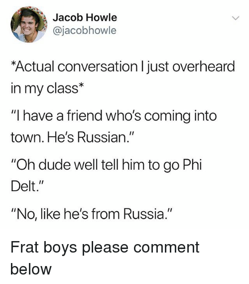 "Dude, Russia, and Russian: Jacob Howle  @jacobhowle  Actual conversation l just overheard  in my class*  ""I have a friend who's coming into  town. He's Russian.""  ""Oh dude well tell him to go Phi  Delt.""  ""No, like he's from Russia."" Frat boys please comment below"