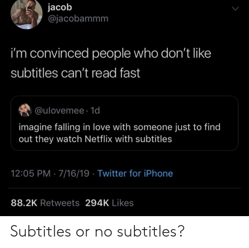 Iphone, Love, and Netflix: jacob  @jacobammm  i'm convinced people who don't like  subtitles can't read fast  @ulovemee 1d  imagine falling in love with someone just to find  out they watch Netflix with subtitles  12:05 PM 7/16/19 Twitter for iPhone  88.2K Retweets 294K Likes  ימע Subtitles or no subtitles?