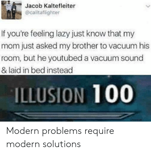 Lazy, Vacuum, and Mom: Jacob Kaltefleiter  @calltaflighter  If you're feeling lazy just know that my  mom just asked my brother to vacuum his  room, but he youtubed a vacuum sound  & laid in bed instead  ILLUSION 100 Modern problems require modern solutions