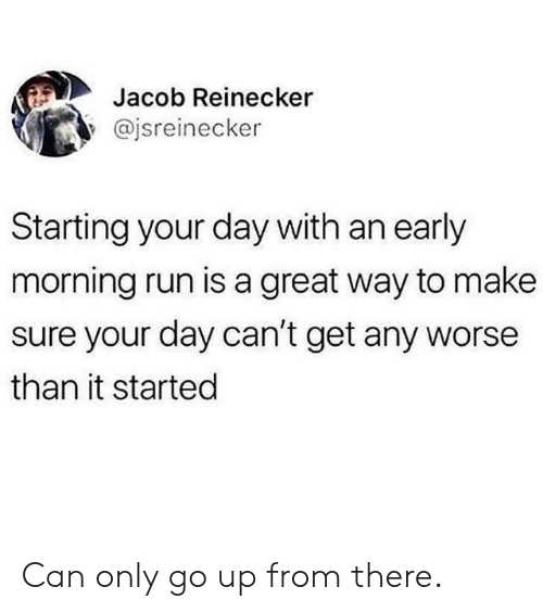 Go Up: Jacob Reinecker  @jsreinecker  Starting your day with an early  morning run is a great way to make  sure your day can't get any worse  than it started Can only go up from there.