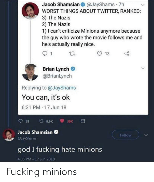 Guy Who: Jacob Shamsian @JayShams 7h  WORST THINGS ABOUT TWITTER, RANKED:  3) The Nazis  2) The Nazis  1) I can't criticize Minions anymore because  the guy who wrote the movie follows me and  he's actually really nice.  13  Brian Lynch  @BrianLynch  Replying to @JayShams  You can, it's ok  6:31 PM 17 Jun 18  t7 9.9K  58  39K  Jacob Shamsian  Follow  @JayShams  god I fucking hate minions  4:05 PM -17 Jun 2018 Fucking minions