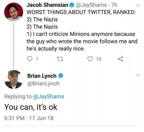 Twitter, Minions, and Movie: Jacob Shamsian @JayShams 7h  WORST THINGS ABOUT TWITTER, RANKEID  3) The Nazis  2) The Nazis  1) I can't criticize Minions anymore because  the guy who wrote the movie follows me and  he's actually really nice.  y 13  Brian Lynch  @BrianLynch  Replying to @JayShams  You can, it's ok  6:31 PM 17 Jun 18