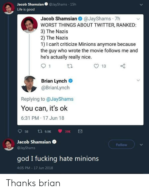 Minions: Jacob ShamsianJayShams 15h  Life is good  Jacob Shamsian @JayShams 7h  WORST THINGS ABOUT TWITTER, RANKED  3) The Nazis  2) The Nazis  1) I can't criticize Minions anymore because  the guy who wrote the movie follows me and  he's actually really nice  13  Brian Lynch  @BrianLynch  Replying to @JayShams  You can, it's ok  6:31 PM 17 Jun 18  Jacob Shamsian  Follow  @JayShams  god I fucking hate minions  4:05 PM 17 Jun 2018 Thanks brian