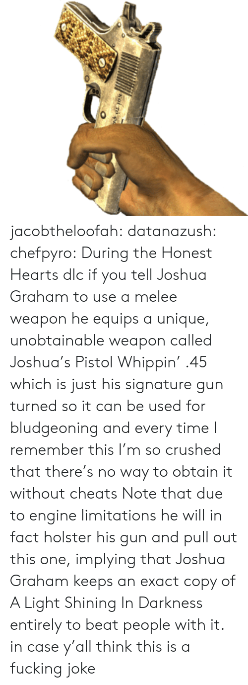 Tumblr, Blog, and Fallout: jacobtheloofah: datanazush:  chefpyro: During the Honest Hearts dlc if you tell Joshua Graham to use a melee weapon he equips a unique, unobtainable weapon called Joshua's Pistol Whippin' .45 which is just his signature gun turned so it can be used for bludgeoning and every time I remember this I'm so crushed that there's no way to obtain it without cheats Note that due to engine limitations he will in fact holster his gun and pull out this one, implying that Joshua Graham keeps an exact copy of A Light Shining In Darkness entirely to beat people with it.  in case y'all think this is a fucking joke