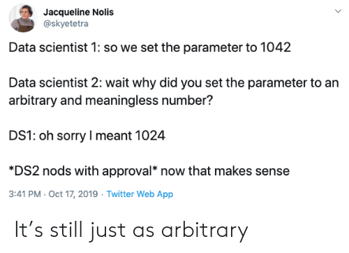 Approval: Jacqueline Nolis  @skyetetra  Data scientist 1: so we set the parameter to 1042  Data scientist 2: wait why did you set the parameter to an  arbitrary and meaningless number?  DS1: oh sorry I meant 1024  *DS2 nods with approval* now that makes sense  3:41 PM Oct 17, 2019 Twitter Web App It's still just as arbitrary