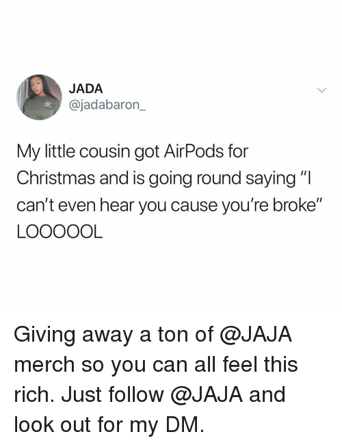 """Christmas, Funny, and Got: JADA  @jadabaron_  My little cousin got AirPods for  Christmas and is going round saying """"l  can't even hear you cause you're broke""""  LOOOOOL Giving away a ton of @JAJA merch so you can all feel this rich. Just follow @JAJA and look out for my DM."""