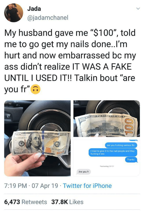 """Ass, Fake, and Fucking: Jada  @jadamchanel  My husband gave me """"$100"""", told  me to go get my nails done..l'm  hurt and now embarrassed bc my  ass didn't realize IT WAS A FAKE  UNTILI USED IT!! Talkin bout """"are  you fr""""  10005679  are you fucking serious Rn  PA L  l tried to give it to the nail people and they  fucking knew  Thanks  Yesterday 20 31  Are you fr  7:19 PM 07 Apr 19 Twitter for iPhone  6,473 Retweets 37.8K Likes"""