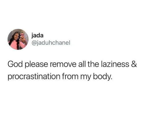God, Laziness, and Procrastination: jada  @jaduhchanel  God please remove all the laziness &  procrastination from my body.