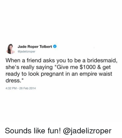 "Empire, Pregnant, and Dress: Jade Roper Tolbert  jadelizroper  When a friend asks you to be a bridesmaid,  she's really saying ""Give me $1000 & get  ready to look pregnant in an empire waist  dress.""  4:32 PM-26 Feb 2014 Sounds like fun! @jadelizroper"