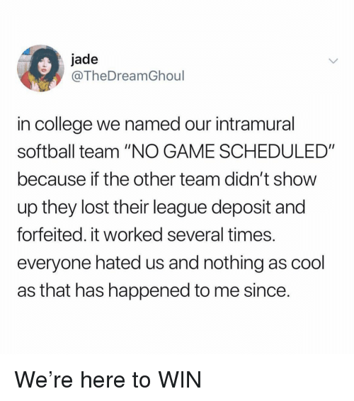 "College, Ironic, and Lost: jade  @TheDreamGhoul  in college we named our intramural  softball team ""NO GAME SCHEDULED""  because if the other team didn't show  up they lost their league deposit and  forfeited. it worked several times  everyone hated us and nothing as cool  as that has happened to me since We're here to WIN"
