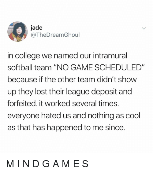 "College, Lost, and Cool: jade  @TheDreamGhoul  in college we named our intramural  softball team ""NO GAME SCHEDULED""  because if the other team didn't show  up they lost their league deposit and  forfeited. it worked several times.  everyone hated us and nothing as cool  as that has happened to me since. M I N D G A M E S"