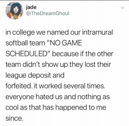 """College, Lost, and Cool: jade  @TheDreamGhoul  in college we named our intramural  softball team """"NO GAME  SCHEDULED"""" because if the other  team didn't show up they lost their  league deposit and  forfeited. it worked several times.  everyone hated us and nothing as  cool as that has happened to me  since."""