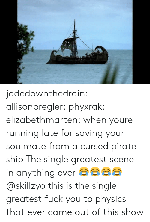 Fuck You, Target, and Tumblr: jadedownthedrain:  allisonpregler:  phyxrak:  elizabethmarten:  when youre running late for saving your soulmate from a cursed pirate ship  The single greatest scene in anything ever 😂😂😂😂 @skillzyo  this is the single greatest fuck you to physics that ever came out of this show