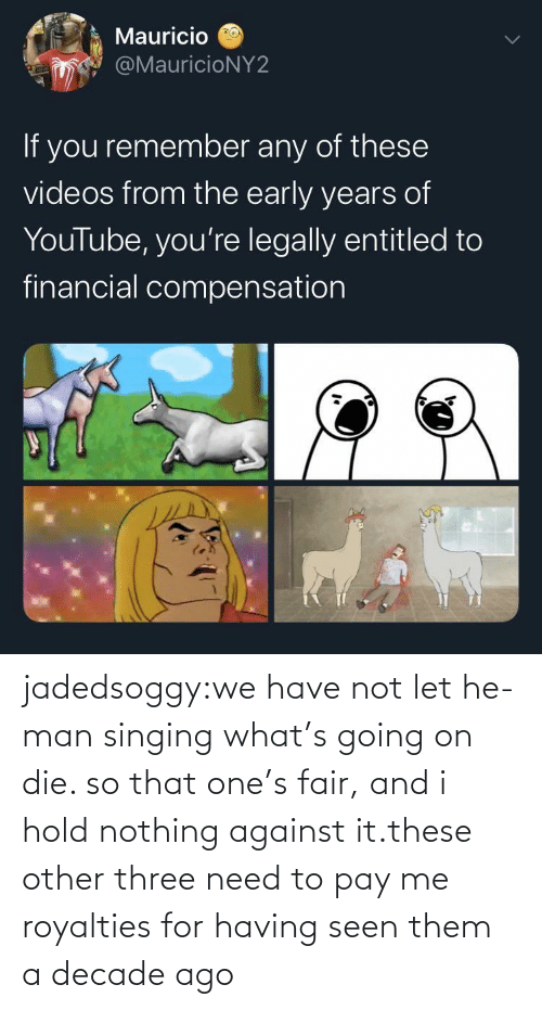 decade: jadedsoggy:we have not let he-man singing what's going on die. so that one's fair, and i hold nothing against it.these other three need to pay me royalties for having seen them a decade ago