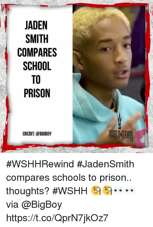 Jaden Smith, School, and Wshh: JADEN  SMITH  COMPARES  SCHOOL  TO  PRISON  CREDIT: @BIGBOY  HOP.COM #WSHHRewind #JadenSmith compares schools to prison.. thoughts? #WSHH 🧐🧐👀👀 via @BigBoy https://t.co/QprN7jkOz7
