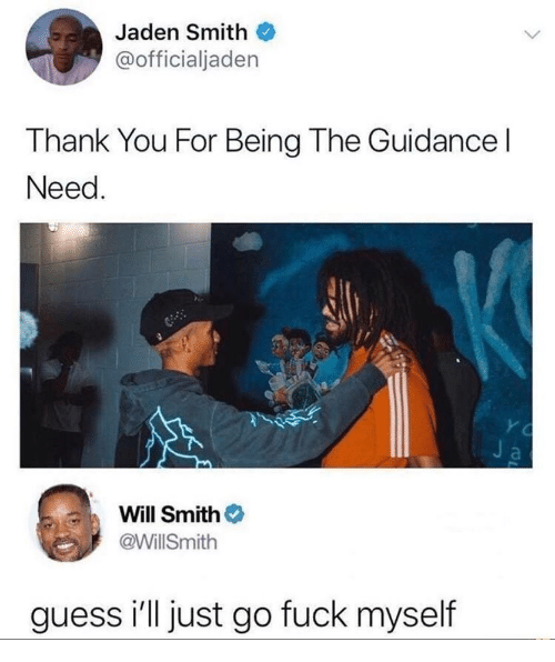 Will Smith: Jaden Smith  @officialjaden  Thank You For Being The Guidancel  Need  Y C  Ja  Will Smith  @WillSmith  guess i'll just go fuck myself