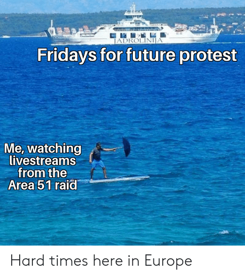 Future, Protest, and Europe: JADROLINIJA  Fridays for future protest  Me, watching  livestreams  from the  Area 51 raid Hard times here in Europe
