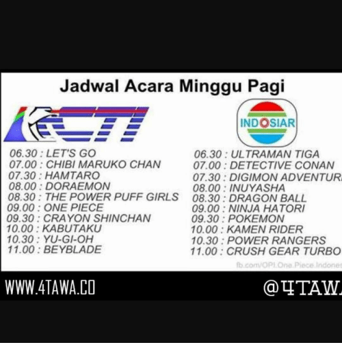 opi: Jadwal Acara Minggu Pagi  INDOSIAR  06.30 LET'S GO  06.30 ULTRAMAN TIGA  07.00 CHIBI MARUKO CHAN  07.00 DETECTIVE CONAN  07.30: HAM TARO  07.30 DIGIMON ADVENTUR  08.00 DORAEMON  08.00 INUYASHA  08.30: THE POWER PUFF GIRLS 08.30 DRAGON BALL  09.00 ONE PIECE  09.00: NINJA HATORI  09.30 CRAYON SHINCHAN  09.30 POKEMON  10.00 KABUTAKU  10.00: KAMEN RIDER  10.30: YU-GI-OH  10.30 POWER RANGERS  11.00 BEYBLADE  11.00 CRUSH GEAR TURBO  fo com OPI Ono piece Indonet  WWW.4TAWA.CO  TITAWL