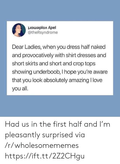 Love, I Love You, and Dress: jady voldemort  @theRsyndrome  Dear Ladies, when you dress half naked  and provocatively with shirt dresses and  short skirts and short and crop tops  showing underboob, I hope you're aware  that you look absolutely amazing I love  you all. Had us in the first half and I'm pleasantly surprised via /r/wholesomememes https://ift.tt/2Z2CHgu
