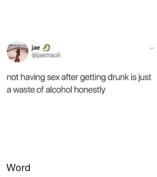 Drunk, Memes, and Sex: jae  @jaemaoli  not having sex after getting drunk is just  a waste of alcohol honestly Word