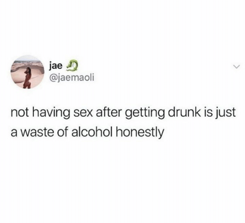 Getting Drunk: jae  @jaemaoli  not having sex after getting drunk is just  a waste of alcohol honestly