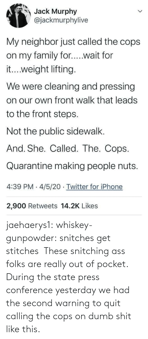 The State: jaehaerys1: whiskey-gunpowder:  snitches get stitches       These snitching ass folks are really out of pocket. During the state press conference yesterday we had the second warning to quit calling the cops on dumb shit like this.