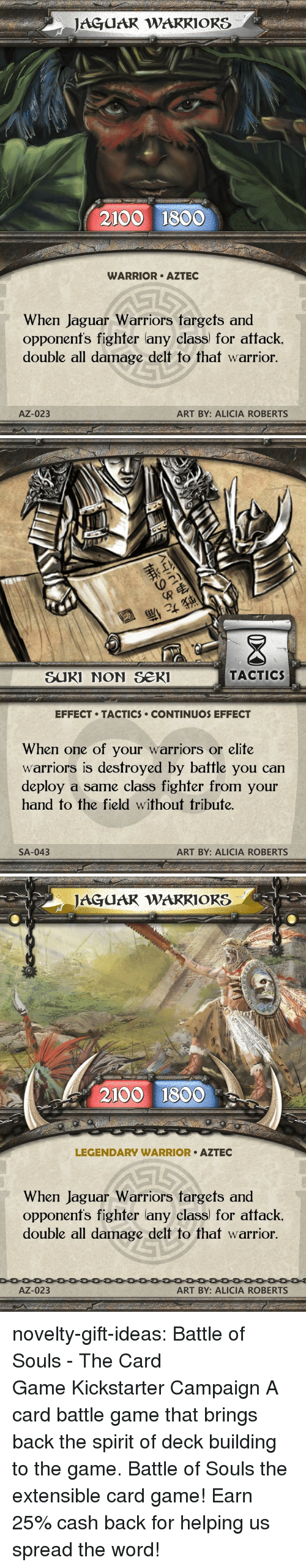 The Game, Tumblr, and Blog: JAGUAR WARRIORS  2100 1800  WARRIOR AZTEC  When Jaguar Warriors targets and  opponent's fighter any class) for attack  double all damage delt to that warrior.  AZ-023  ART BY: ALICIA ROBERTS   退  SUKI NON Se  TACTIC  EFFECT TACTICS CONTINUOS EFFECT  When one of your warriors or elite  warriors is destroyed by battle you can  deploy a same class fighfer from your  hand to the field without tribute.  SA-043  ART BY: ALICIA ROBERTS   JAGUAR WAKRIORS  2100 1800  LEGENDARY WARRIOR AZTEC  When Jaguar Warriors fargets and  opponenfs fighter lany class) for attack.  double all damage delt to that warrior  AZ-023  ART BY: ALICIA ROBERTS novelty-gift-ideas: Battle of Souls - The Card Game Kickstarter Campaign A card battle game that brings back the spirit of deck building to the game. Battle of Souls the extensible card game!   Earn 25% cash back for helping us spread the word!