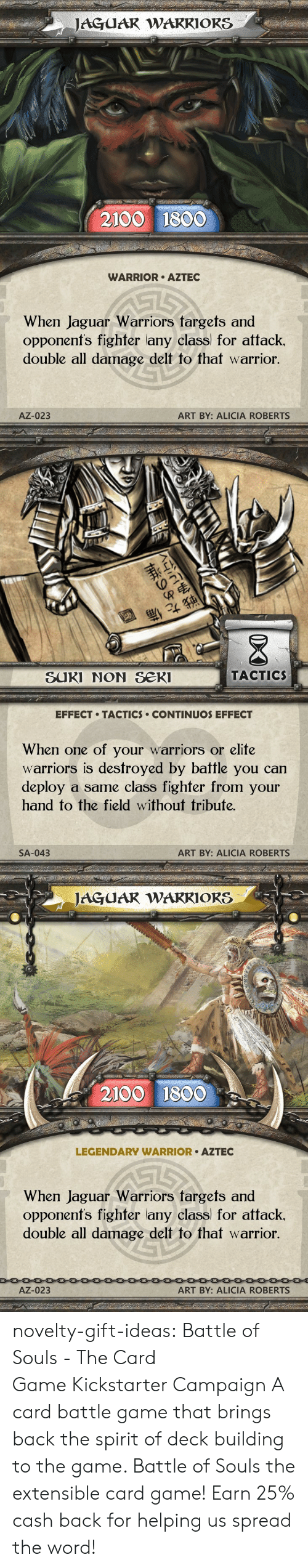 Kickstarter: JAGUAR WARRIORS  2100 1800  WARRIOR AZTEC  When Jaguar Warriors targets and  opponenfs fighter lany class for attack.  double all damage delt to that warrior.  AZ-023  ART BY: ALICIA ROBERTS   退  SUKI NON Se  TACTIC  EFFECT TACTICS CONTINUOS EFFECT  When one of your warriors or elite  warriors is destroyed by battle you can  deploy a same class fighfer from your  hand to the field without tribute.  SA-043  ART BY: ALICIA ROBERTS   JAGUAR WAKRIORS  2100 1800  LEGENDARY WARRIOR AZTEC  When Jaguar Warriors fargets and  opponenfs fighter lany class) for attack.  double all damage delt to that warrior  AZ-023  ART BY: ALICIA ROBERTS novelty-gift-ideas: Battle of Souls - The Card GameKickstarter Campaign A card battle game that brings back the spirit of deck building to the game. Battle of Souls the extensible card game!   Earn 25% cash back for helping us spread the word!