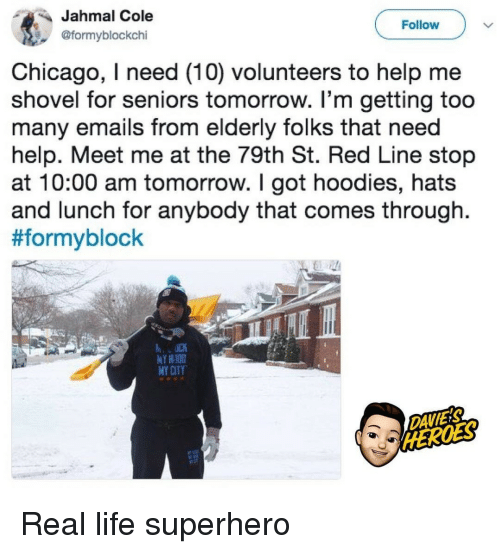 seniors: Jahmal Cole  @formyblockchi  Follow  Chicago, I need (10) volunteers to help me  shovel for seniors tomorrow. I'm getting too  many emails from elderly folks that need  help. Meet me at the 79th St. Red Line stop  at 10:00 am tomorrow. I got hoodies, hats  and lunch for anybody that comes through.  #formyblock  Y HIOD  MY CITY  DAVIES Real life superhero