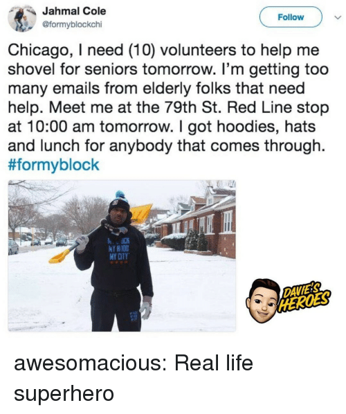 seniors: Jahmal Cole  @formyblockchi  Follow  Chicago, I need (10) volunteers to help me  shovel for seniors tomorrow. I'm getting too  many emails from elderly folks that need  help. Meet me at the 79th St. Red Line stop  at 10:00 am tomorrow. I got hoodies, hats  and lunch for anybody that comes through.  #formyblock  Y HIOD  MY CITY  DAVIES awesomacious:  Real life superhero