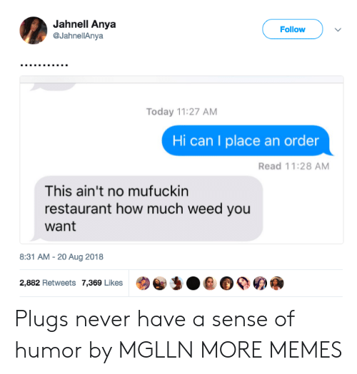 Dank, Memes, and Target: Jahnell Anya  @JahnellAnya  Follow  Today 11:27 AM  Hi can I place an order  Read 11:28 AM  This ain't no mufuckin  restaurant how much weed you  want  8:31 AM-20 Aug 2018  2,882 Retweets 7,369 Likes  @)e,:0 е о ое а Plugs never have a sense of humor by MGLLN MORE MEMES
