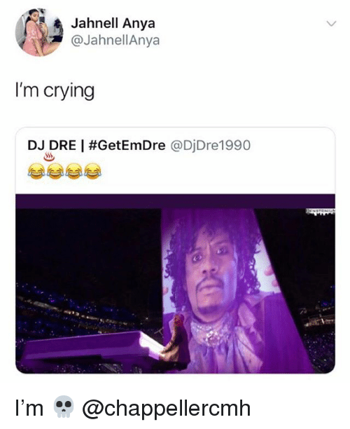Crying, Memes, and 🤖: Jahnell Anya  @JahnellAnya  I'm crying  DJ DRE   #GetEmDre @DiDre1 990 I'm 💀 @chappellercmh