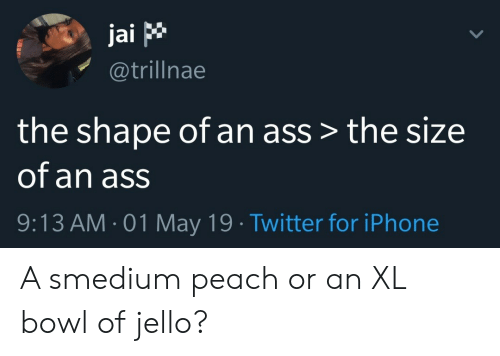 jello: jai p  @trillnae  the shape of an ass > the size  of an ass  9:13 AM 01 May 19 Twitter for iPhone A smedium peach or an XL bowl of jello?