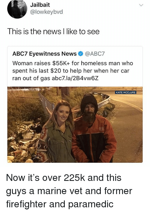 Paramedic: Jailbait  @lowkeybvd  Ihis is the news l like to see  ABC7 Eyewitness News @ABC7  Woman raises $55K+ for homeless man who  spent his last $20 to help her when her car  ran out of gas abc7.la/2B4vw6Z  KATE MCCLURE Now it's over 225k and this guys a marine vet and former firefighter and paramedic