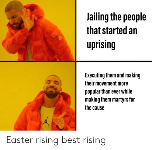 Easter, Best, and History: Jailing the people  that started an  uprising  Executing them and making  their movement more  popular than ever while  making them martyrs for  the cause Easter rising best rising